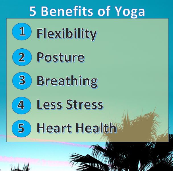 Just for starters here are five benefits of yoga * Flexibility * Posture * Breathing * Less Stress * Heart Health